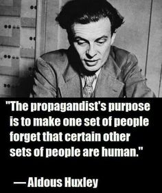 """""""The propagandist's purpose is to make one set of people forget that certain other sets of people are human."""" ― Aldous Huxley http://www.goodreads.com/quotes/94619-the-propagandist-s-purpose-is-to-make-one-set-of-people"""