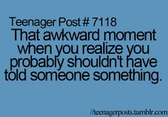 That awkward moment when you realize you probably shouldn't have told someone something.
