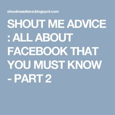 SHOUT ME ADVICE : ALL ABOUT FACEBOOK THAT YOU MUST KNOW - PART 2 About Facebook, Earn Money Online, You Must, Advice, Learning, Make Money Online, Earn Extra Money Online, Tips, Studying