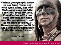 The Native Americans have faced so much shit because of us white Christians. Then again most of the really crappy things that happened in history seem to be tied to religion. It's really depressing when you think about it, considering religion is supposed to teach kindness and mercy towards your fellow man.