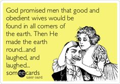 God promised men that good and obedient wives would be found in all corners of the earth. Then He made the earth round...and laughed, and laughed...