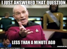And you will probably ask it again in 2 minutes - http://www.callcentermemes.com/and-you-will-probably-ask-it-again-in-2-minutes/