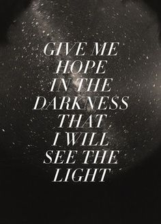 Inspiration for anyone going through a hard time. - Give me hope in the darkness that I will see the Light.