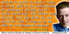 Werner Heisenberg quote: Nature is made in such a way as to be able to be understood. Or perhaps I should put it—more correctly—