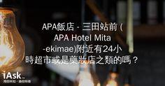 APA飯店 - 三田站前 (APA Hotel Mita-ekimae)附近有24小時超市或是藥妝店之類的嗎? by iAsk.tw