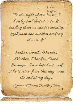 """""""In the sight of the Seven, I hereby seal these two souls, binding them as one for eternity. Look upon one another and say the words."""" Father. Smith. Warrior. Mother. Maiden. Crone. Stranger. I am his/hers, and s/he is mine, from this day, until the end of my days."""