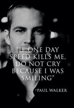 If one day speed kills me, do not cry because I was smiling