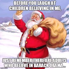 Before you laugh at children believing in me, just remember there are adults who believe in Barack Obama . and in Hillary Clinton. Gifs, No Kidding, Barrack Obama, Political Satire, Political Freedom, Conservative Politics, Christmas Traditions, I Laughed, Laughter