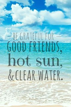 Be grateful for good friends, hot sun and clear water! #water #quote