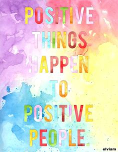 """Positive things happen to positive people."""