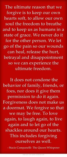 The ultimate reason that we forgive is to keep our own hearts soft, to allow our own soul the freedom to breathe and to keep us as humans in a state of grace. We never do it for the other person. We let go of the pain so our wounds can heal, release the hurt, betrayal and disappointment so we can experience the ultimate freedom.  It does not condone the behavior of family, friends, or foes, nor does it give them permission to do it again. Forgiveness does not make us a...