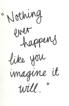 Nothing ever happens like you imagine it will