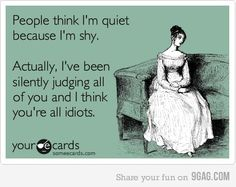 To most girls these days: if you think I'm shy, I most likely don't like you and don't want to talk to you! :)