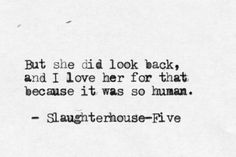 She was a Nightmare. But she did look back, and I love her for that because it was so human. (original quote by Kurt Vonnegut)
