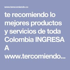 te recomiendo lo mejores productos y servicios de toda  Colombia  INGRESA  A   www.tercomiendo.co
