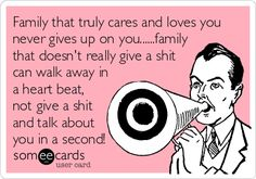 Family that truly cares and loves you never gives up on you......family that doesn't really give a shit can walk away in a heart beat, not give a shit and talk about you in a second!