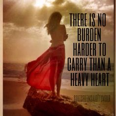 quote quotes quoted quotation quotations there is no burden harder to carry than a heavy heart sad life love