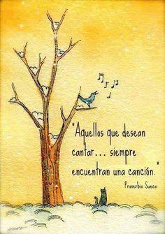 Aquellos que desean cantar, siempre encuentran una canción . Proverbio Sueco. Motivación, autoestima, valentía, superación, felicidad, optimismo, filosofía, ser feliz.