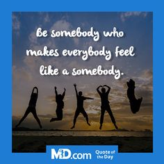 "MD.com Quote of the Day for August 1, 2016: ""Be somebody who makes everybody feel like a somebody.""  Find the original post at: https://www.facebook.com/mddotcom/?fref=ts"