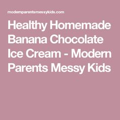 Healthy Homemade Banana Chocolate Ice Cream - Modern Parents Messy Kids