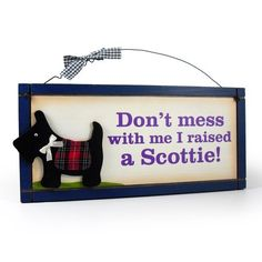 Don'T Mess with Me I Raised A Scottie .  . .this one is for Becky