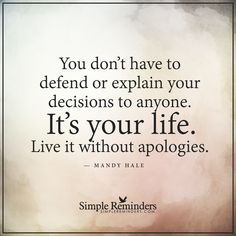 This is your life You don't have to defend or explain your decisions to anyone. It's your life. Live it without apologies. — Mandy Hale