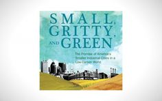 Small, Gritty, and Green: The Promise of Americas Smaller Industrial Cities in a Low-Carbon World I Like Architecture