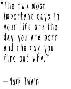 """""""The two most important days in your life are the day you are born and the day you find out why."""" — Mark Twain"""