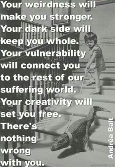 your weirdness will make you stronger. Your dark side will keep you whole. Your vulnerability will connect you to the rest of our suffering world. Your creativity will set you free. There's nothing wrong with you ☼