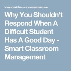 Why You Shouldn't Respond When A Difficult Student Has A Good Day - Smart Classroom Management