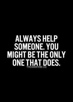 Always help someone. You might be the only one that…