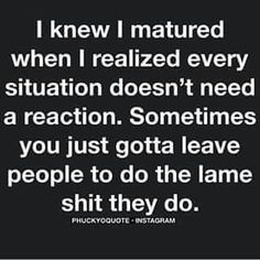 I matured a whole lot recently , and reaction to lames is just not on my list of priorities.   I'm  straight on that. ...Q