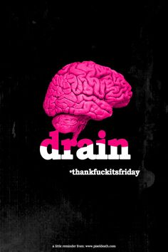 Brain is drained. Thank fuck it's friday.