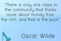 """""""There is only one class in the community that thinks more about than the rich, and that is the poor. There Is Only One, Money Quotes, First Class, Oscar Wilde, Community, Health, Health Care, Quotes About Money, First Grade"""