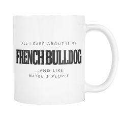 All I Care About is My French Bulldog and 3 People Mug  This 11oz ceramic mug is dishwasher and microwave safe for maximum durability, and easy clean up.  Available at www.mypupboutique.com for $12.94  #FrenchBulldog