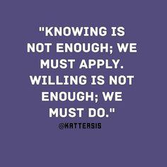 "#regram via @katteasis . . . """"Knowing is not enough; we must apply. Willing is not enough; we must do.""  #motivation #quote #success"""