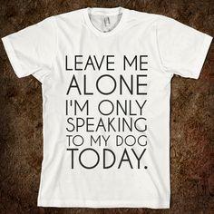 LEAVE ME ALONE.  ha ha  I have days like that.lol