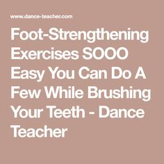 Foot-Strengthening Exercises SOOO Easy You Can Do A Few While Brushing Your Teeth - Dance Teacher