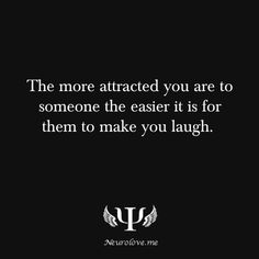 The more attracted you are to someone the easier it is for them to make you laugh.