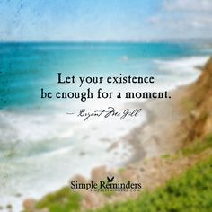 """""""Let your existence be enough"""" by Bryant McGill"""