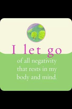 I let go of all negativity that rests in my body and mind!