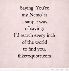 Saying 'You're my Nemo' is a simple way of saying: 'I'd search every inch  of the world to find you.'