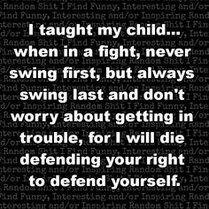 """This is what my Dad always told me growing up. """"Don't ever be the one to start a fight, but you'd better be the one to finish it. """""""