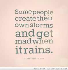 """Some people create their own storms and get mad when it rains"""