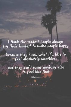 I think the saddest people always try their hardest to make people happy because they know what it's like to feel absolutely worthless and they don't want anybody else to feel like that.