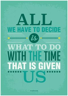 Quote from Lord of the Rings by J.R.R. Tolkien, The Fellowship of the Ring. All we have to decide is what to do with the time that is given us.