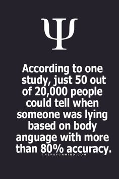 according to one study, just 50 out of 20,000 people could tell when someone was lying based on body language with more than 80% accuracy.