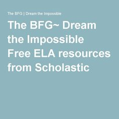 The BFG~ Dream the Impossible   Free ELA resources from Scholastic for grades 3-6