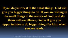 If you do your best in the small things, God will give you bigger things to do. If you are willing to do small things in the service of God, and do them with excellence, God will give you opportunities to do bigger things for Him when you are ready.