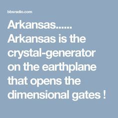 Arkansas...... Arkansas is the crystal-generator on the earthplane that opens the dimensional gates !